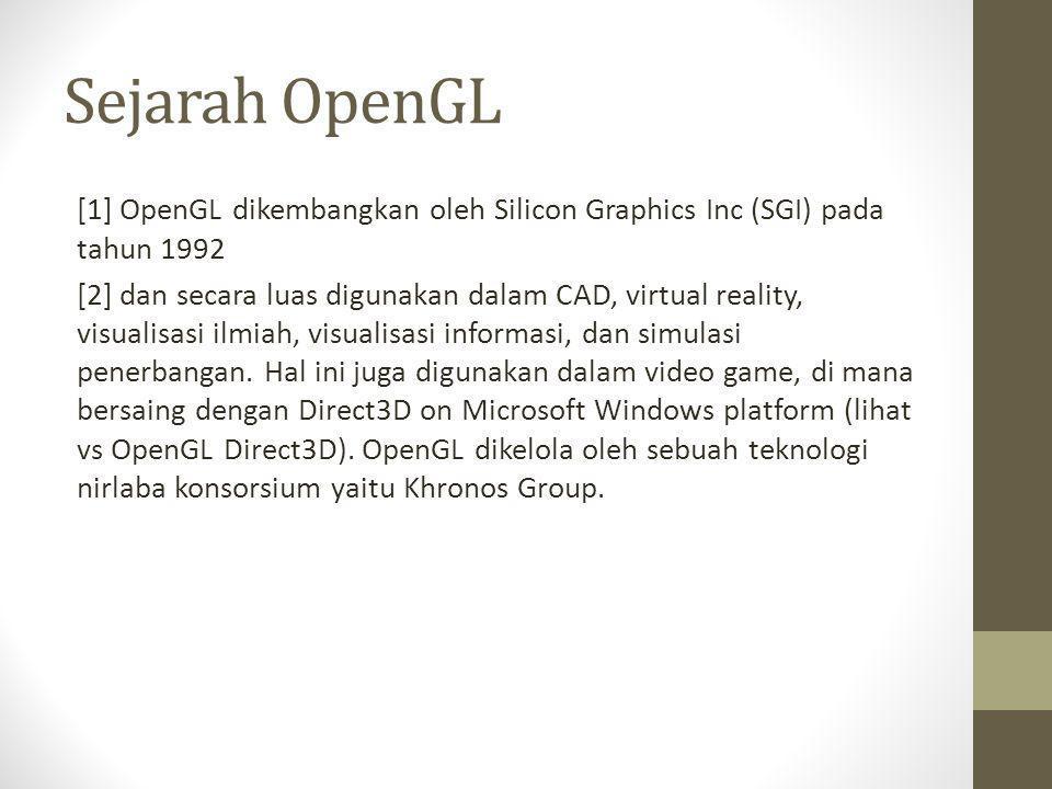 Sejarah OpenGL [1] OpenGL dikembangkan oleh Silicon Graphics Inc (SGI) pada tahun 1992 [2] dan secara luas digunakan dalam CAD, virtual reality, visua