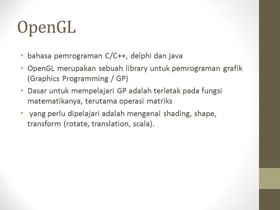 OpenGL • bahasa pemrograman C/C++, delphi dan java • OpenGL merupakan sebuah library untuk pemrograman grafik (Graphics Programming / GP) • Dasar untu