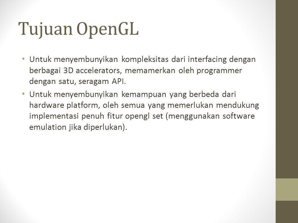 Tujuan OpenGL • Untuk menyembunyikan kompleksitas dari interfacing dengan berbagai 3D accelerators, memamerkan oleh programmer dengan satu, seragam AP