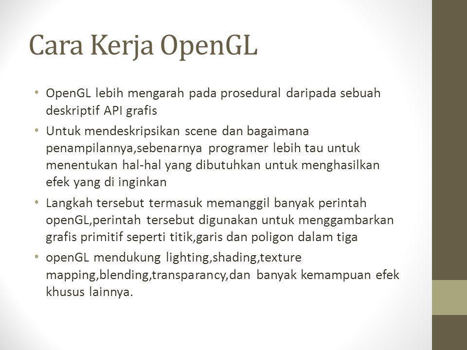 Cara Kerja OpenGL • OpenGL lebih mengarah pada prosedural daripada sebuah deskriptif API grafis • Untuk mendeskripsikan scene dan bagaimana penampilan