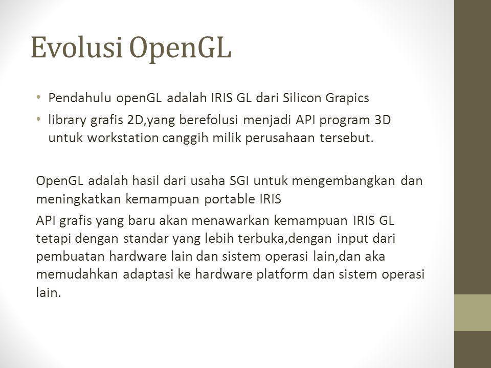 Evolusi OpenGL • Pendahulu openGL adalah IRIS GL dari Silicon Grapics • library grafis 2D,yang berefolusi menjadi API program 3D untuk workstation can