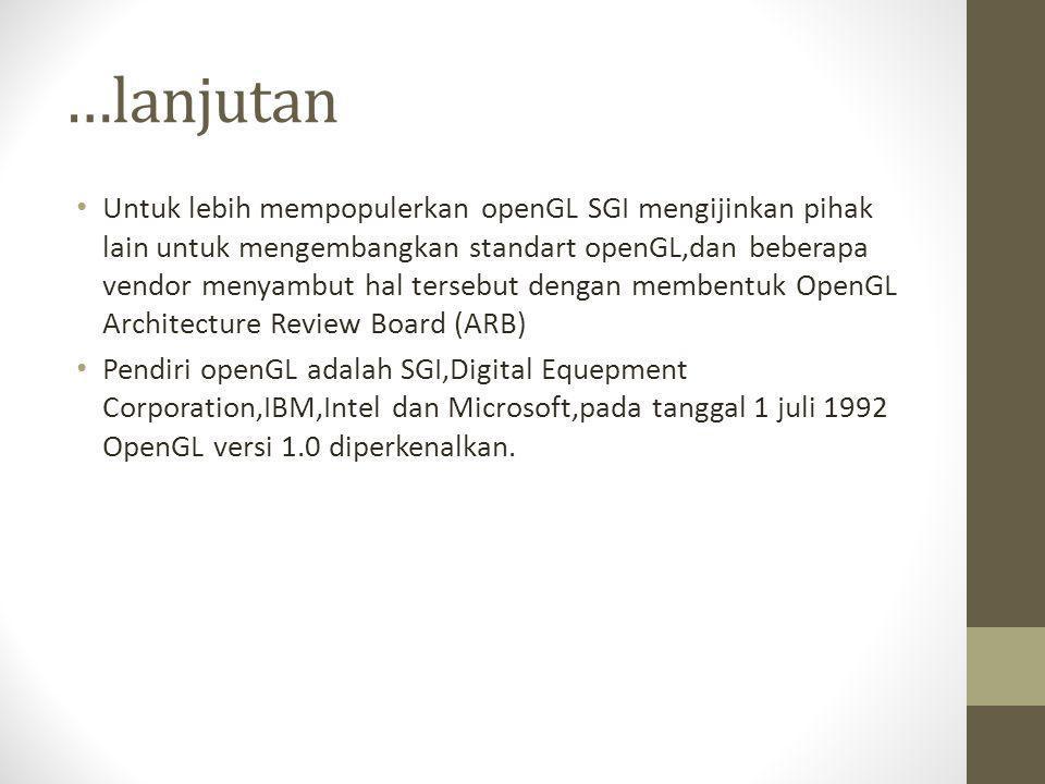 …lanjutan • Untuk lebih mempopulerkan openGL SGI mengijinkan pihak lain untuk mengembangkan standart openGL,dan beberapa vendor menyambut hal tersebut