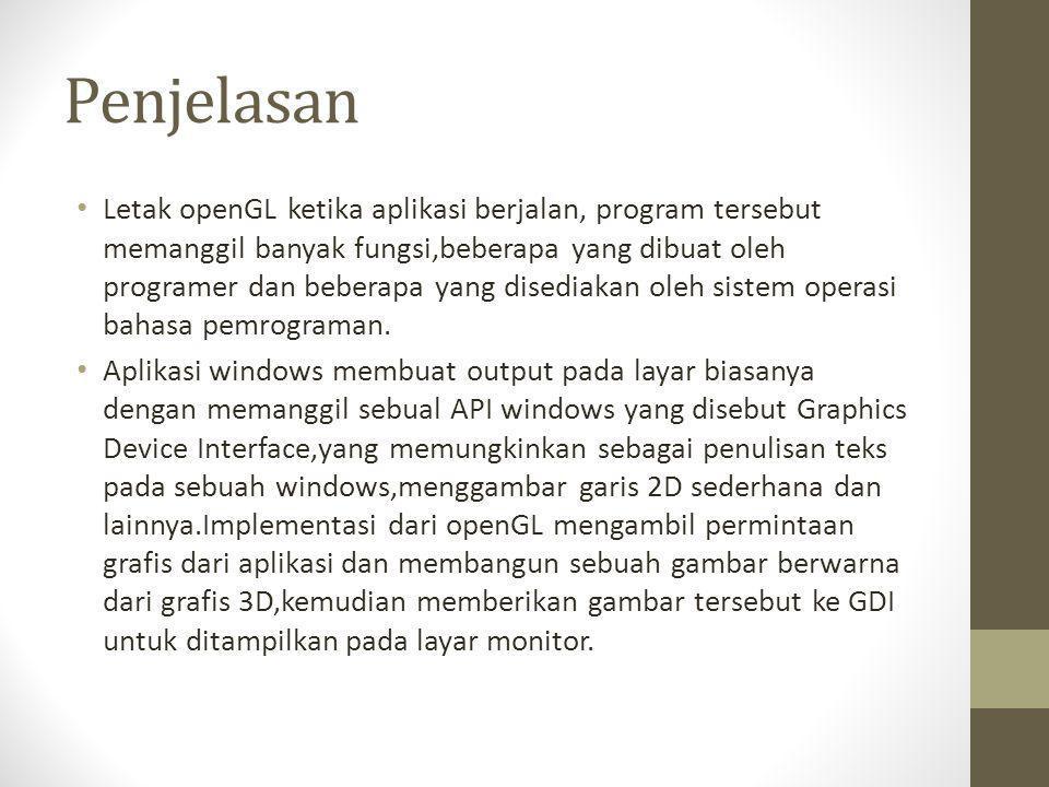 Penjelasan • Letak openGL ketika aplikasi berjalan, program tersebut memanggil banyak fungsi,beberapa yang dibuat oleh programer dan beberapa yang dis