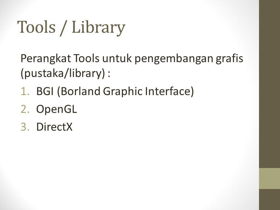 Tools / Library Perangkat Tools untuk pengembangan grafis (pustaka/library) : 1.BGI (Borland Graphic Interface) 2.OpenGL 3.DirectX