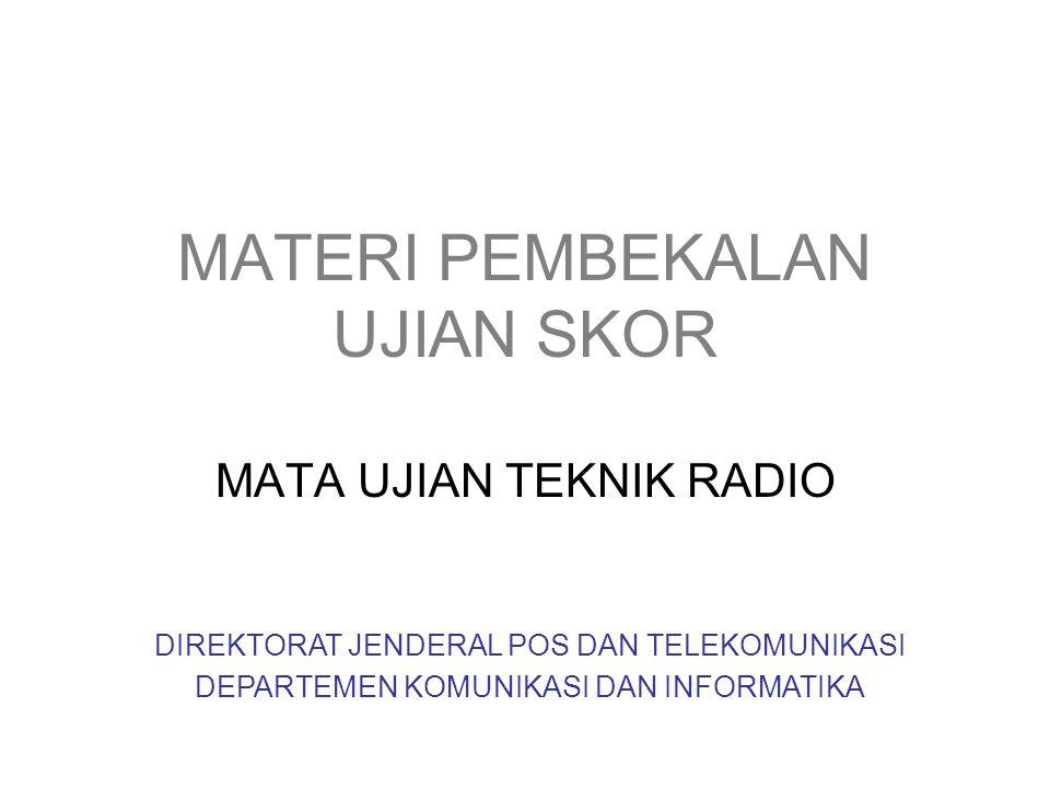 MATERI PEMBEKALAN UJIAN SKOR MATA UJIAN TEKNIK RADIO DIREKTORAT JENDERAL POS DAN TELEKOMUNIKASI DEPARTEMEN KOMUNIKASI DAN INFORMATIKA