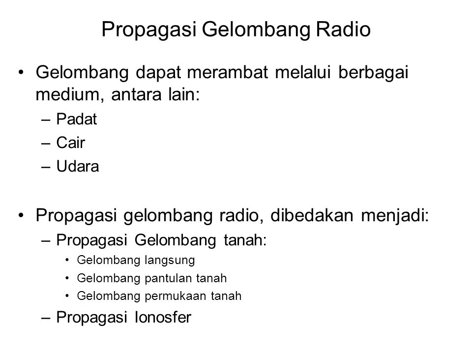 Propagasi Gelombang Radio •Gelombang dapat merambat melalui berbagai medium, antara lain: –Padat –Cair –Udara •Propagasi gelombang radio, dibedakan menjadi: –Propagasi Gelombang tanah: •Gelombang langsung •Gelombang pantulan tanah •Gelombang permukaan tanah –Propagasi Ionosfer