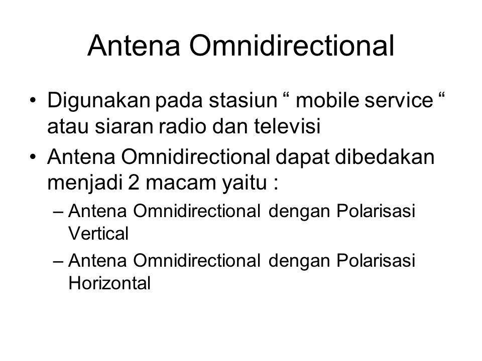 Antena Omnidirectional •Digunakan pada stasiun mobile service atau siaran radio dan televisi •Antena Omnidirectional dapat dibedakan menjadi 2 macam yaitu : –Antena Omnidirectional dengan Polarisasi Vertical –Antena Omnidirectional dengan Polarisasi Horizontal