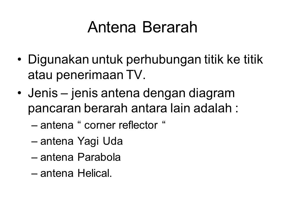 Antena Berarah •Digunakan untuk perhubungan titik ke titik atau penerimaan TV. •Jenis – jenis antena dengan diagram pancaran berarah antara lain adala