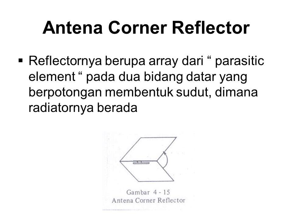 Antena Corner Reflector  Reflectornya berupa array dari parasitic element pada dua bidang datar yang berpotongan membentuk sudut, dimana radiatornya berada
