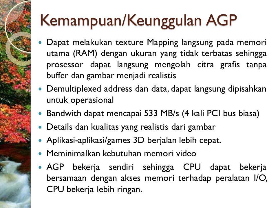 Kemampuan/Keunggulan AGP  Dapat melakukan texture Mapping langsung pada memori utama (RAM) dengan ukuran yang tidak terbatas sehingga prosessor dapat langsung mengolah citra grafis tanpa buffer dan gambar menjadi realistis  Demultiplexed address dan data, dapat langsung dipisahkan untuk operasional  Bandwith dapat mencapai 533 MB/s (4 kali PCI bus biasa)  Details dan kualitas yang realistis dari gambar  Aplikasi-aplikasi/games 3D berjalan lebih cepat.