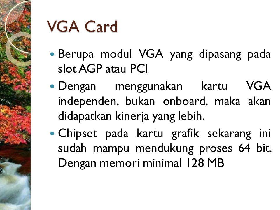 VGA Card  Berupa modul VGA yang dipasang pada slot AGP atau PCI  Dengan menggunakan kartu VGA independen, bukan onboard, maka akan didapatkan kinerja yang lebih.