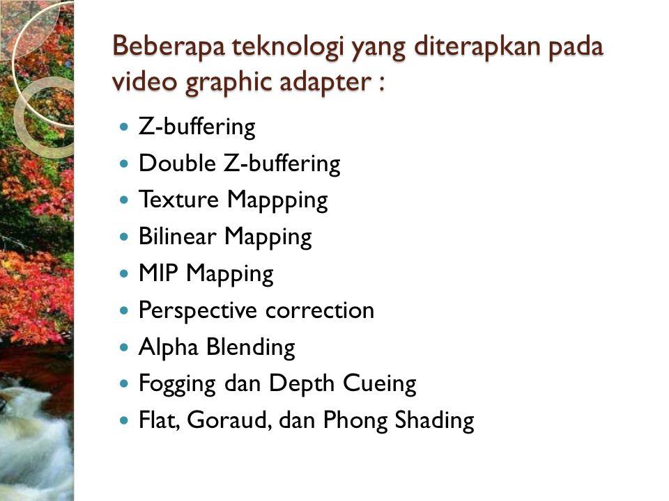 Beberapa teknologi yang diterapkan pada video graphic adapter :  Z-buffering  Double Z-buffering  Texture Mappping  Bilinear Mapping  MIP Mapping  Perspective correction  Alpha Blending  Fogging dan Depth Cueing  Flat, Goraud, dan Phong Shading