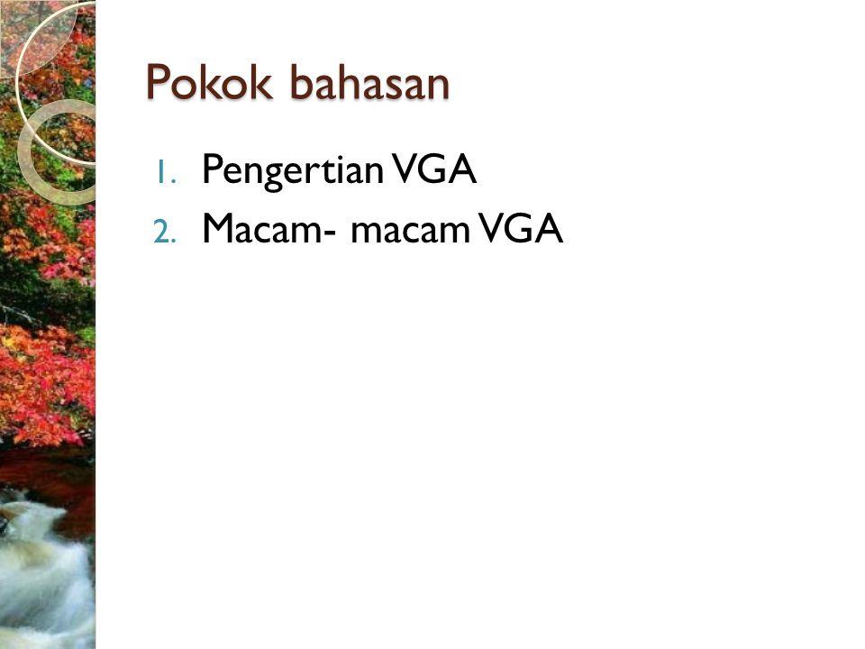 Pokok bahasan 1. Pengertian VGA 2. Macam- macam VGA