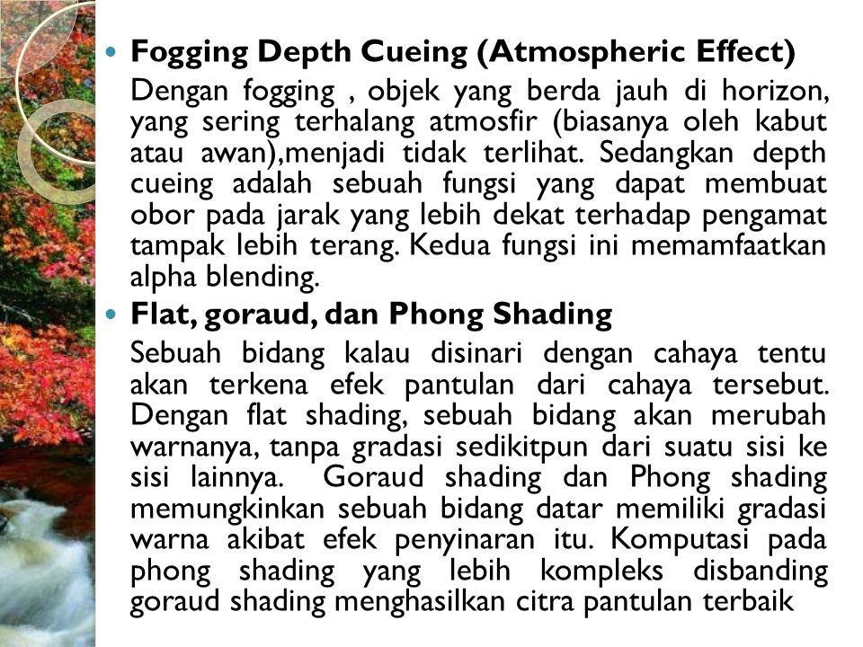  Fogging Depth Cueing (Atmospheric Effect) Dengan fogging, objek yang berda jauh di horizon, yang sering terhalang atmosfir (biasanya oleh kabut atau awan),menjadi tidak terlihat.