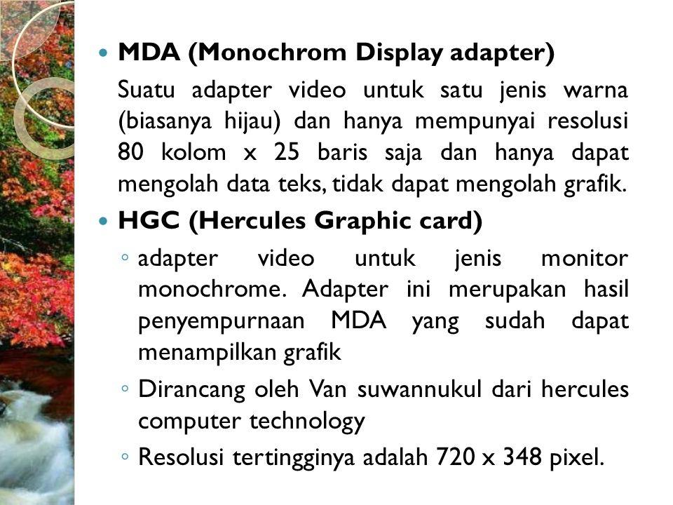 MDA (Monochrom Display adapter) Suatu adapter video untuk satu jenis warna (biasanya hijau) dan hanya mempunyai resolusi 80 kolom x 25 baris saja dan hanya dapat mengolah data teks, tidak dapat mengolah grafik.