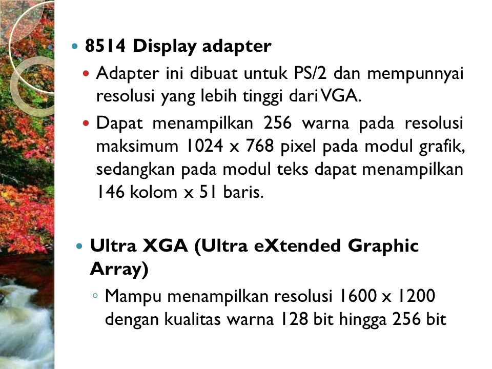  SVGA (Super video Graphic Array) ◦ Standar grafik yang dirancang untuk memberikan resolusi yang lebih baik dari VGA ◦ Terdapat berbagai macam SVGA dengan resolusi yang berbeda, yaitu 800 x 600 pixel,1024 x 768 pixel,1280 x 1024 pixel dan 1600 x 1200 pixel.