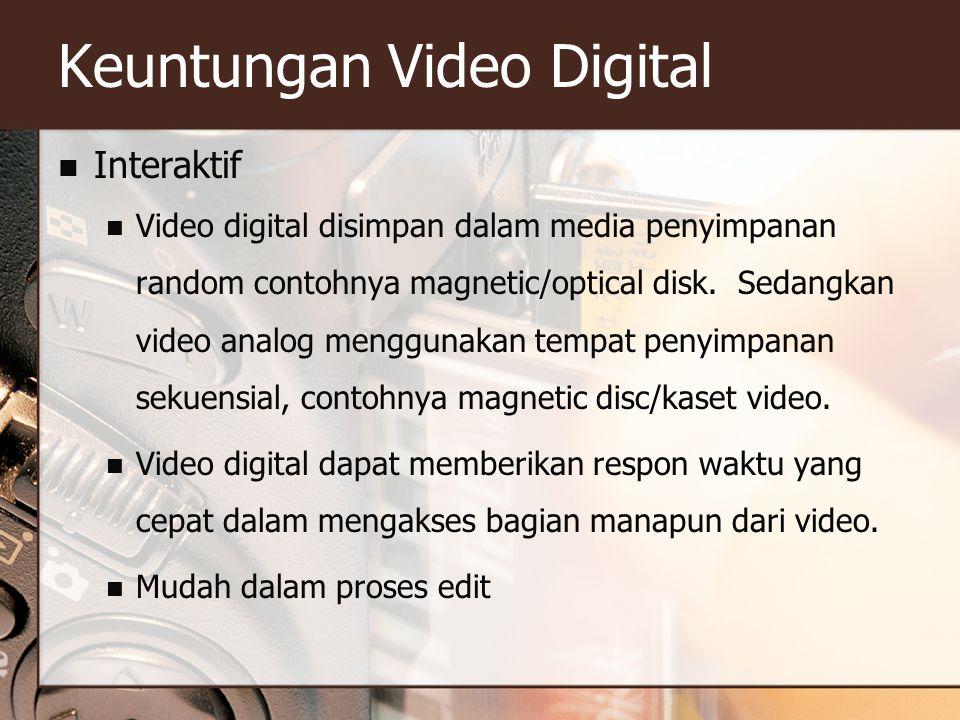Keuntungan Video Digital  Interaktif  Video digital disimpan dalam media penyimpanan random contohnya magnetic/optical disk. Sedangkan video analog