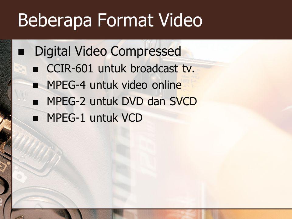 Beberapa Format Video  Digital Video Compressed  CCIR-601 untuk broadcast tv.  MPEG-4 untuk video online  MPEG-2 untuk DVD dan SVCD  MPEG-1 untuk