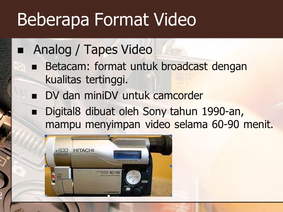 Beberapa Format Video  Analog / Tapes Video  Betacam: format untuk broadcast dengan kualitas tertinggi.  DV dan miniDV untuk camcorder  Digital8 d