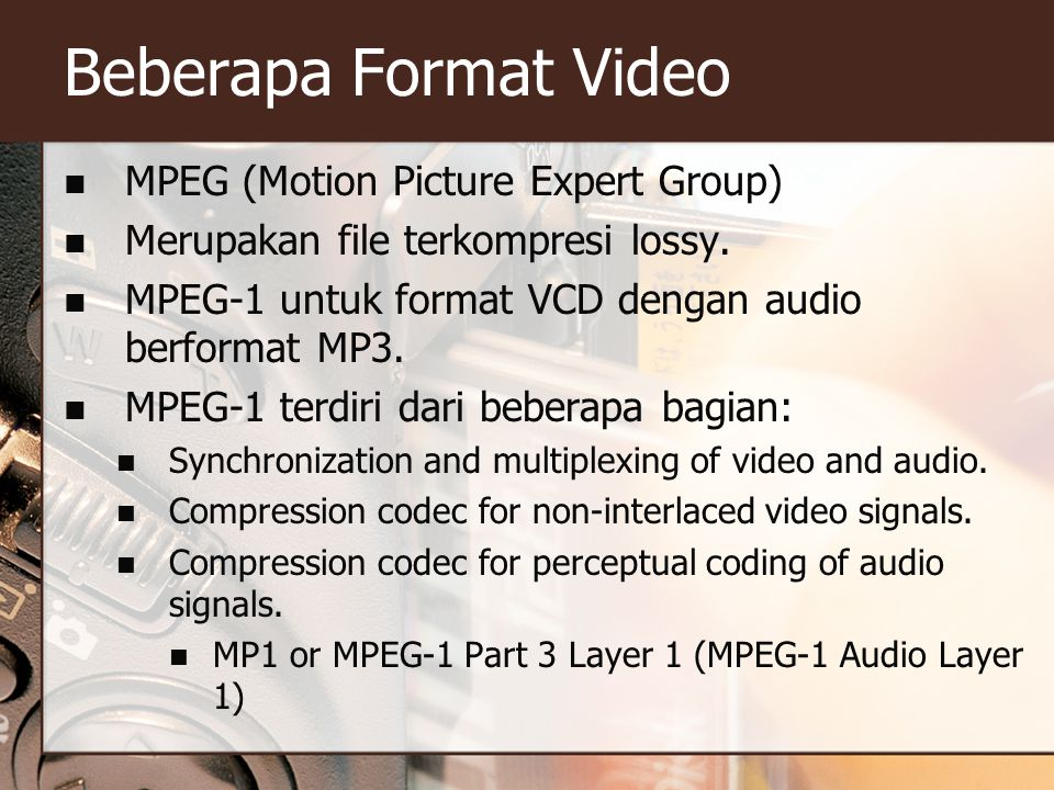 Beberapa Format Video  MPEG (Motion Picture Expert Group)  Merupakan file terkompresi lossy.  MPEG-1 untuk format VCD dengan audio berformat MP3. 