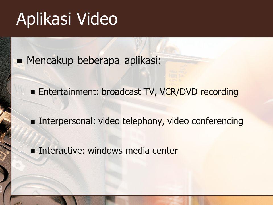 Aplikasi Video  Mencakup beberapa aplikasi:  Entertainment: broadcast TV, VCR/DVD recording  Interpersonal: video telephony, video conferencing  I