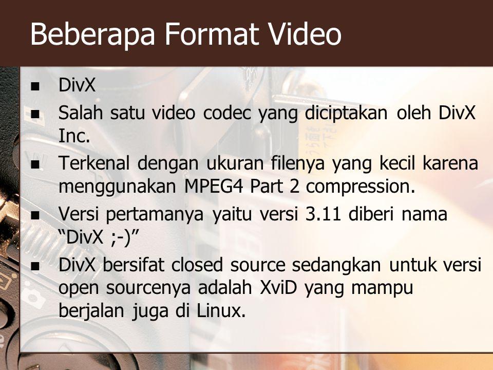 Beberapa Format Video  DivX  Salah satu video codec yang diciptakan oleh DivX Inc.  Terkenal dengan ukuran filenya yang kecil karena menggunakan MP
