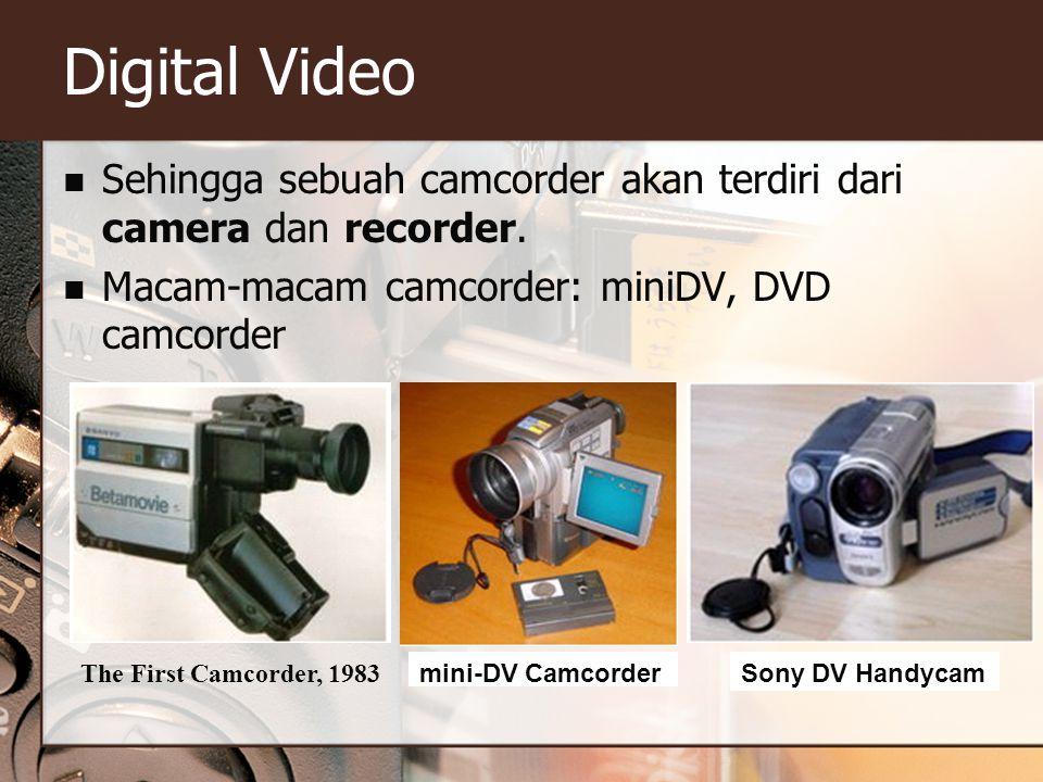 Digital Video  Sehingga sebuah camcorder akan terdiri dari camera dan recorder.  Macam-macam camcorder: miniDV, DVD camcorder The First Camcorder, 1