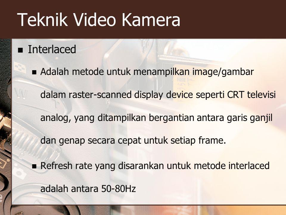 Teknik Video Kamera  Interlaced  Adalah metode untuk menampilkan image/gambar dalam raster-scanned display device seperti CRT televisi analog, yang