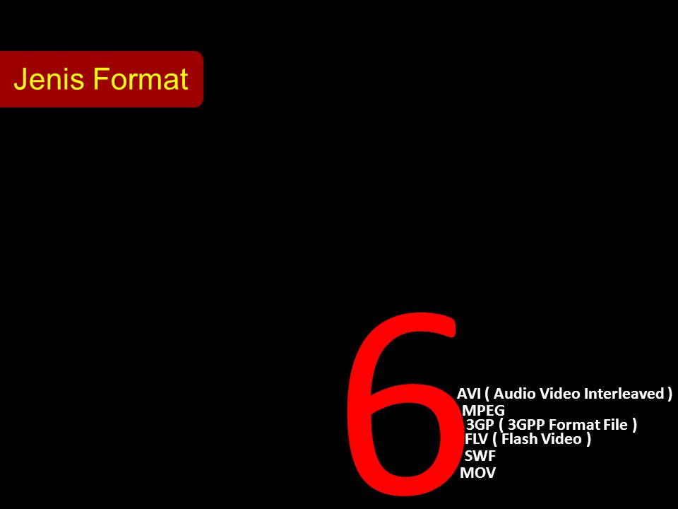 Jenis Format 6 AVI ( Audio Video Interleaved ) MOV SWF FLV ( Flash Video ) MPEG 3GP ( 3GPP Format File )