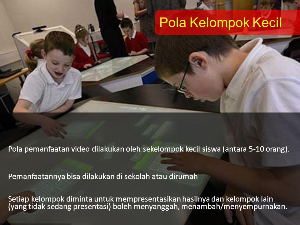 Pola Kelompok Kecil Pola pemanfaatan video dilakukan oleh sekelompok kecil siswa (antara 5-10 orang). Pemanfaatannya bisa dilakukan di sekolah atau di