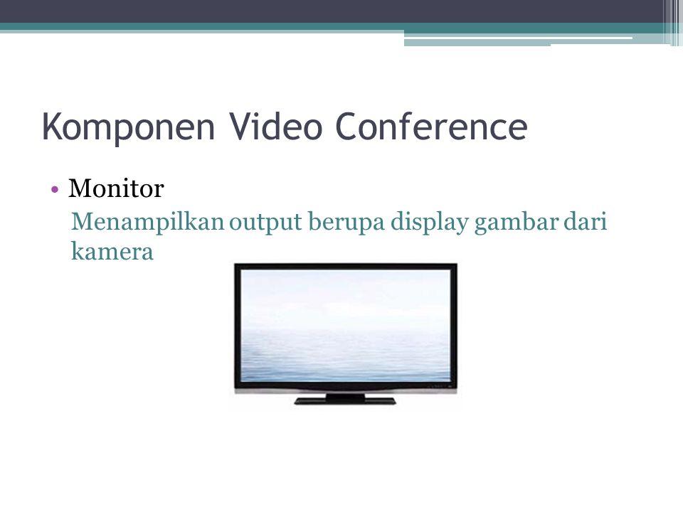 Komponen Video Conference •Monitor Menampilkan output berupa display gambar dari kamera