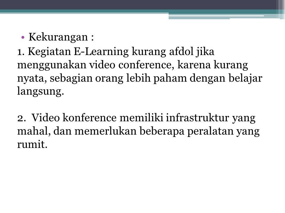 •Kekurangan : 1. Kegiatan E-Learning kurang afdol jika menggunakan video conference, karena kurang nyata, sebagian orang lebih paham dengan belajar la