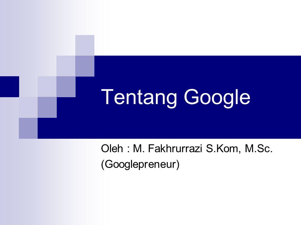 Tentang Google Oleh : M. Fakhrurrazi S.Kom, M.Sc. (Googlepreneur)