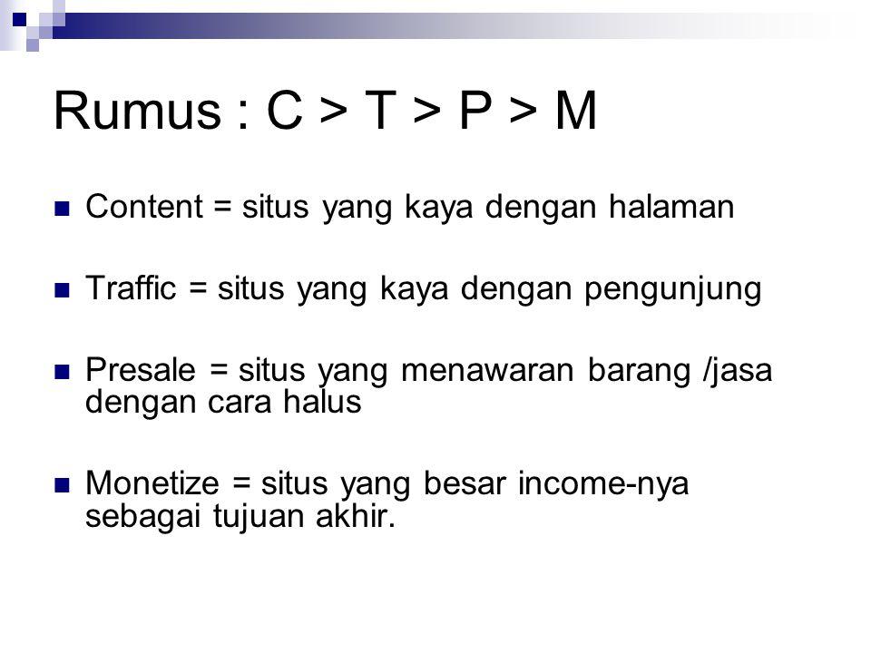 Rumus : C > T > P > M  Content = situs yang kaya dengan halaman  Traffic = situs yang kaya dengan pengunjung  Presale = situs yang menawaran barang /jasa dengan cara halus  Monetize = situs yang besar income-nya sebagai tujuan akhir.
