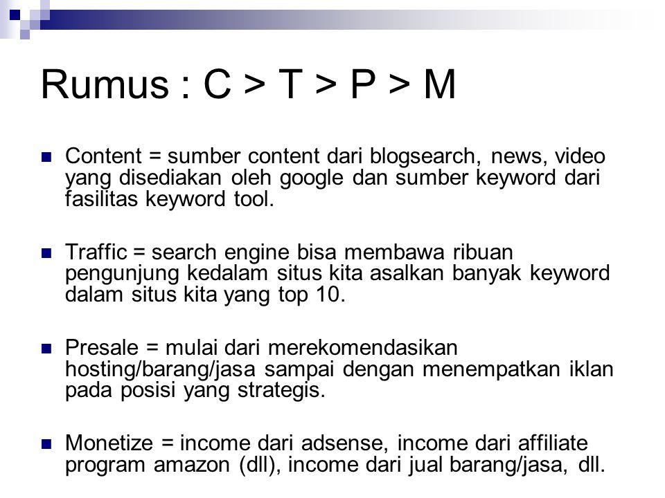 Rumus : C > T > P > M  Content = sumber content dari blogsearch, news, video yang disediakan oleh google dan sumber keyword dari fasilitas keyword tool.