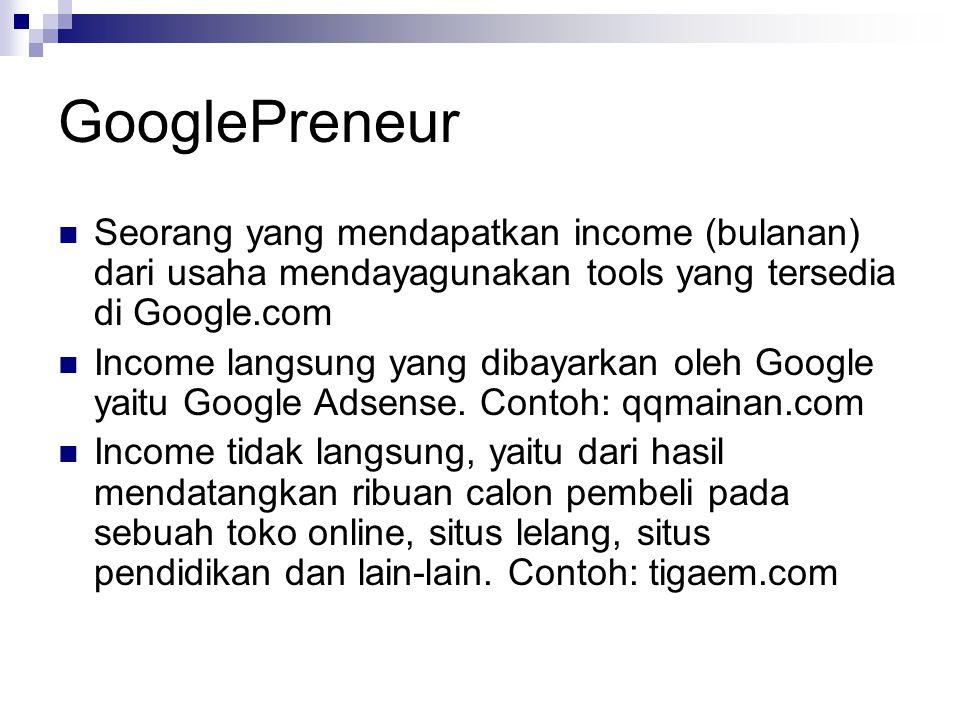 GooglePreneur  Seorang yang mendapatkan income (bulanan) dari usaha mendayagunakan tools yang tersedia di Google.com  Income langsung yang dibayarkan oleh Google yaitu Google Adsense.