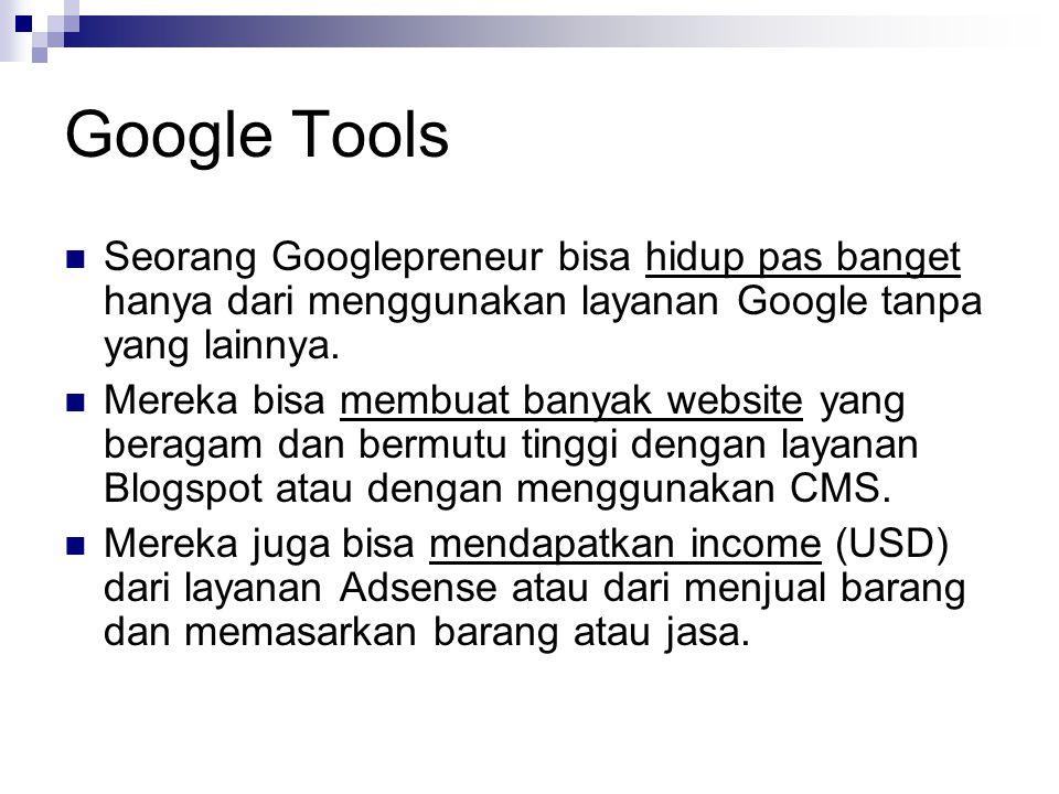 Google Tools  Seorang Googlepreneur bisa hidup pas banget hanya dari menggunakan layanan Google tanpa yang lainnya.  Mereka bisa membuat banyak webs