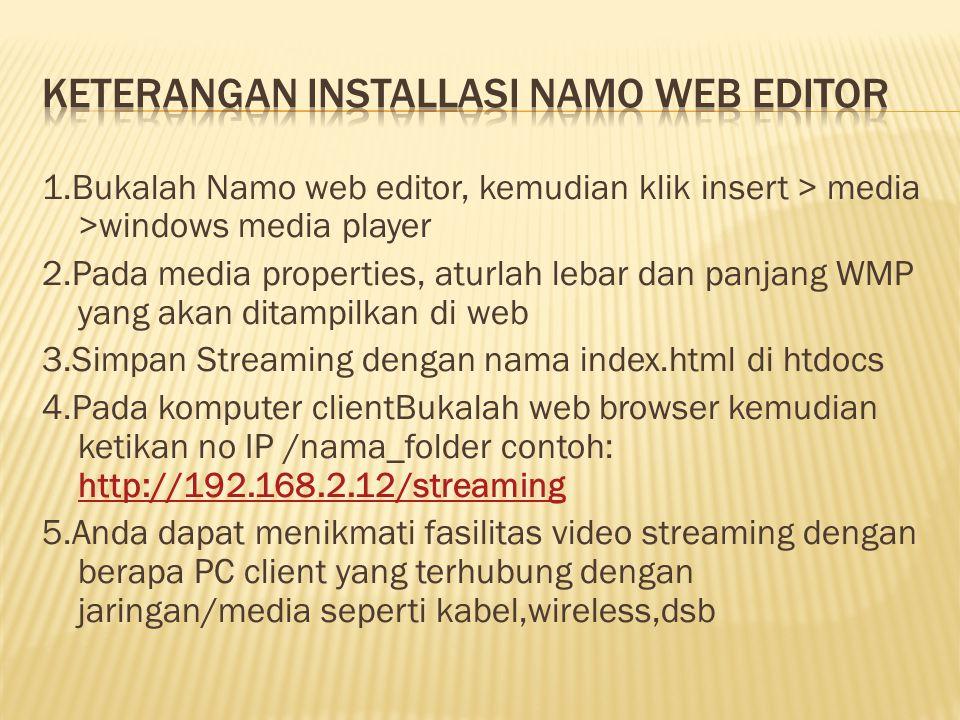 1.Bukalah Namo web editor, kemudian klik insert > media >windows media player 2.Pada media properties, aturlah lebar dan panjang WMP yang akan ditampilkan di web 3.Simpan Streaming dengan nama index.html di htdocs 4.Pada komputer clientBukalah web browser kemudian ketikan no IP /nama_folder contoh: http://192.168.2.12/streaming http://192.168.2.12/streaming 5.Anda dapat menikmati fasilitas video streaming dengan berapa PC client yang terhubung dengan jaringan/media seperti kabel,wireless,dsb