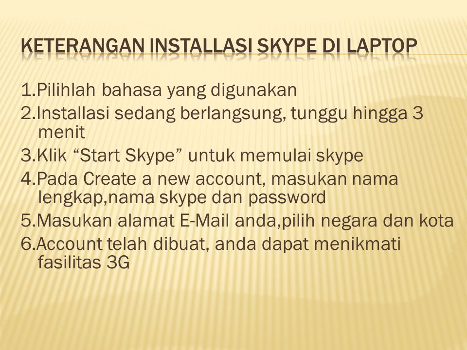 1.Pilihlah bahasa yang digunakan 2.Installasi sedang berlangsung, tunggu hingga 3 menit 3.Klik Start Skype untuk memulai skype 4.Pada Create a new account, masukan nama lengkap,nama skype dan password 5.Masukan alamat E-Mail anda,pilih negara dan kota 6.Account telah dibuat, anda dapat menikmati fasilitas 3G