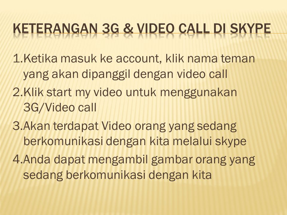1.Ketika masuk ke account, klik nama teman yang akan dipanggil dengan video call 2.Klik start my video untuk menggunakan 3G/Video call 3.Akan terdapat Video orang yang sedang berkomunikasi dengan kita melalui skype 4.Anda dapat mengambil gambar orang yang sedang berkomunikasi dengan kita