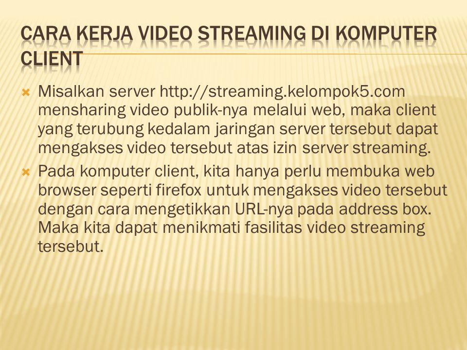  Misalkan server http://streaming.kelompok5.com mensharing video publik-nya melalui web, maka client yang terubung kedalam jaringan server tersebut d
