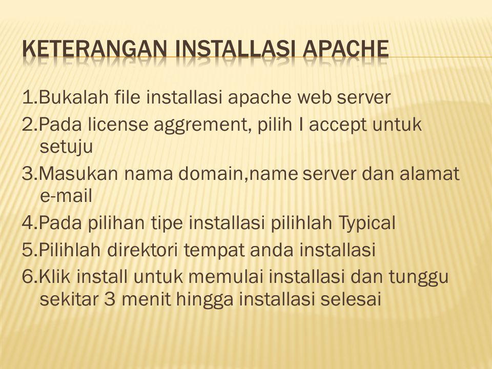 1.Bukalah file installasi apache web server 2.Pada license aggrement, pilih I accept untuk setuju 3.Masukan nama domain,name server dan alamat e-mail 4.Pada pilihan tipe installasi pilihlah Typical 5.Pilihlah direktori tempat anda installasi 6.Klik install untuk memulai installasi dan tunggu sekitar 3 menit hingga installasi selesai