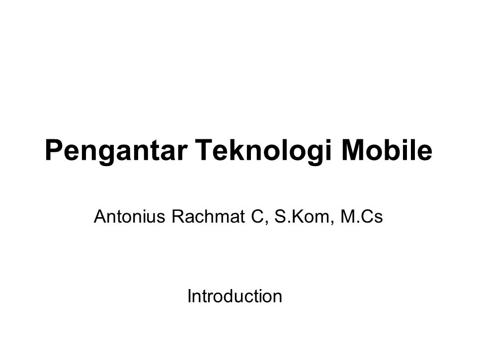 Pengantar Teknologi Mobile Antonius Rachmat C, S.Kom, M.Cs Introduction