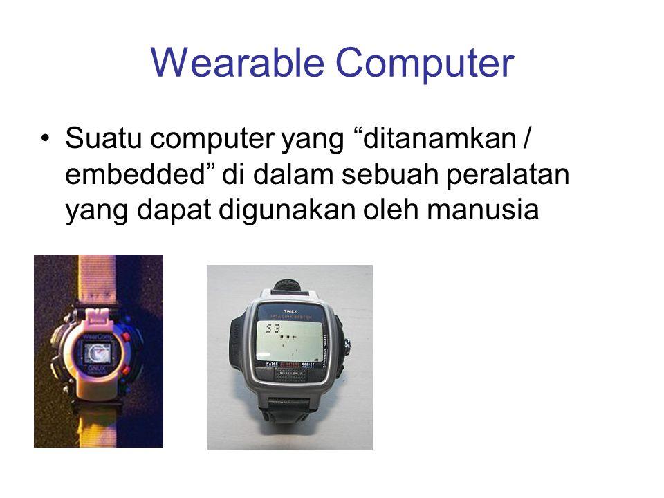 """Wearable Computer •Suatu computer yang """"ditanamkan / embedded"""" di dalam sebuah peralatan yang dapat digunakan oleh manusia"""