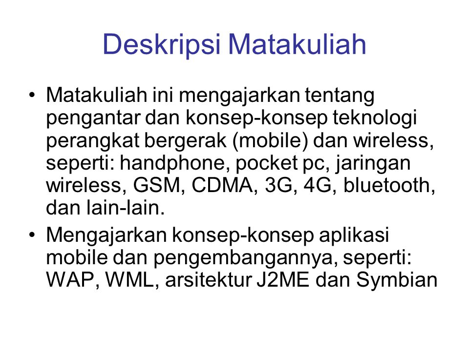 Deskripsi Matakuliah •Matakuliah ini mengajarkan tentang pengantar dan konsep-konsep teknologi perangkat bergerak (mobile) dan wireless, seperti: hand