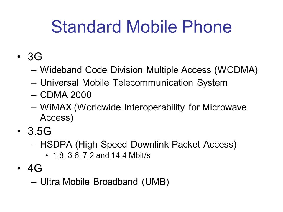 Standard Mobile Phone •3G –Wideband Code Division Multiple Access (WCDMA) –Universal Mobile Telecommunication System –CDMA 2000 –WiMAX (Worldwide Interoperability for Microwave Access) •3.5G –HSDPA (High-Speed Downlink Packet Access) •1.8, 3.6, 7.2 and 14.4 Mbit/s •4G –Ultra Mobile Broadband (UMB)