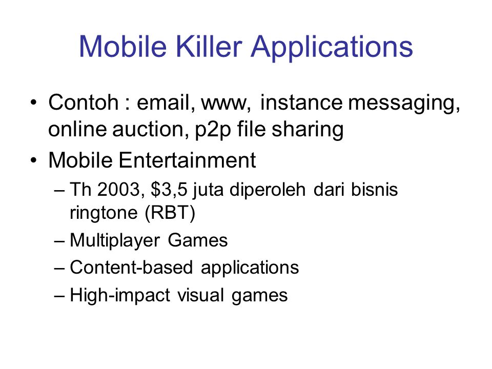 Mobile Killer Applications •Contoh : email, www, instance messaging, online auction, p2p file sharing •Mobile Entertainment –Th 2003, $3,5 juta diperoleh dari bisnis ringtone (RBT) –Multiplayer Games –Content-based applications –High-impact visual games