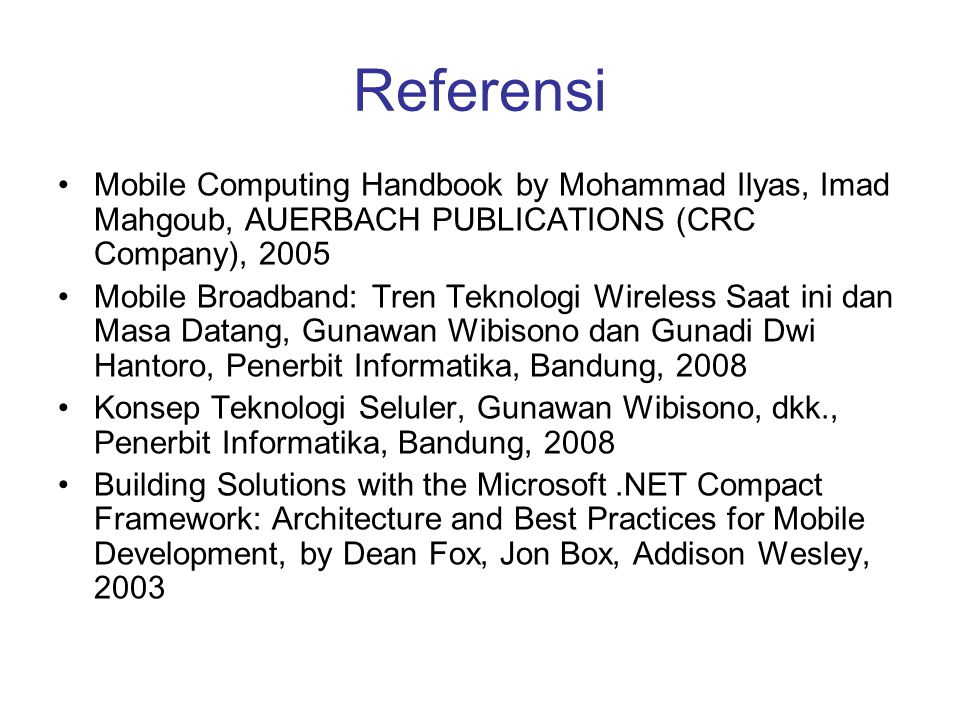 Referensi •Mobile Computing Handbook by Mohammad Ilyas, Imad Mahgoub, AUERBACH PUBLICATIONS (CRC Company), 2005 •Mobile Broadband: Tren Teknologi Wireless Saat ini dan Masa Datang, Gunawan Wibisono dan Gunadi Dwi Hantoro, Penerbit Informatika, Bandung, 2008 •Konsep Teknologi Seluler, Gunawan Wibisono, dkk., Penerbit Informatika, Bandung, 2008 •Building Solutions with the Microsoft.NET Compact Framework: Architecture and Best Practices for Mobile Development, by Dean Fox, Jon Box, Addison Wesley, 2003