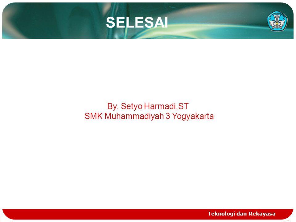 SELESAI Teknologi dan Rekayasa By. Setyo Harmadi,ST SMK Muhammadiyah 3 Yogyakarta