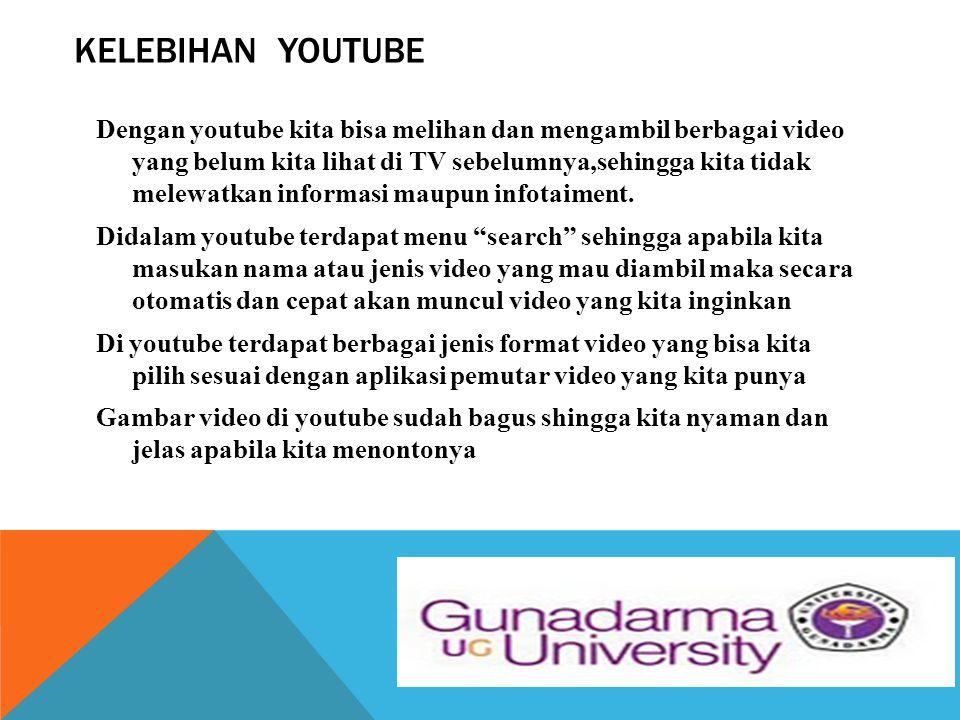 KELEBIHAN YOUTUBE Dengan youtube kita bisa melihan dan mengambil berbagai video yang belum kita lihat di TV sebelumnya,sehingga kita tidak melewatkan